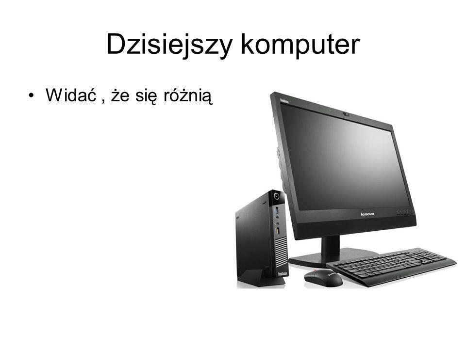 Dzisiejszy komputer Widać, że się różnią