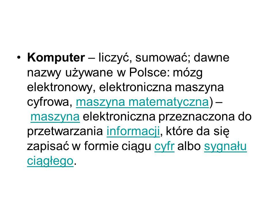 Komputer – liczyć, sumować; dawne nazwy używane w Polsce: mózg elektronowy, elektroniczna maszyna cyfrowa, maszyna matematyczna) – maszyna elektroniczna przeznaczona do przetwarzania informacji, które da się zapisać w formie ciągu cyfr albo sygnału ciągłego.maszyna matematycznamaszynainformacjicyfrsygnału ciągłego