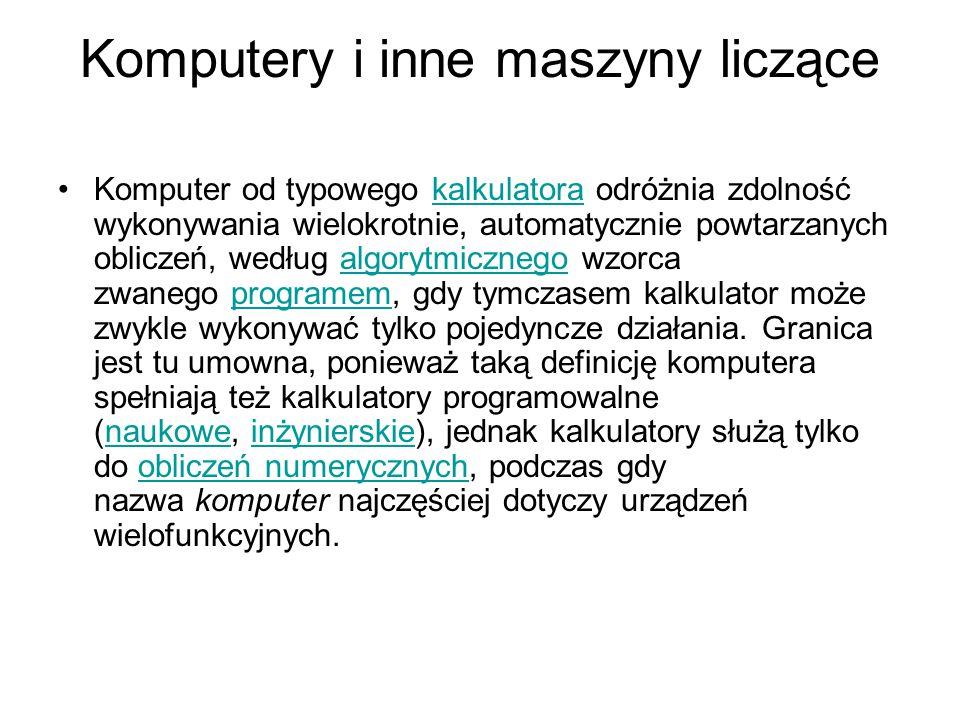 Komputery i inne maszyny liczące Komputer od typowego kalkulatora odróżnia zdolność wykonywania wielokrotnie, automatycznie powtarzanych obliczeń, według algorytmicznego wzorca zwanego programem, gdy tymczasem kalkulator może zwykle wykonywać tylko pojedyncze działania.