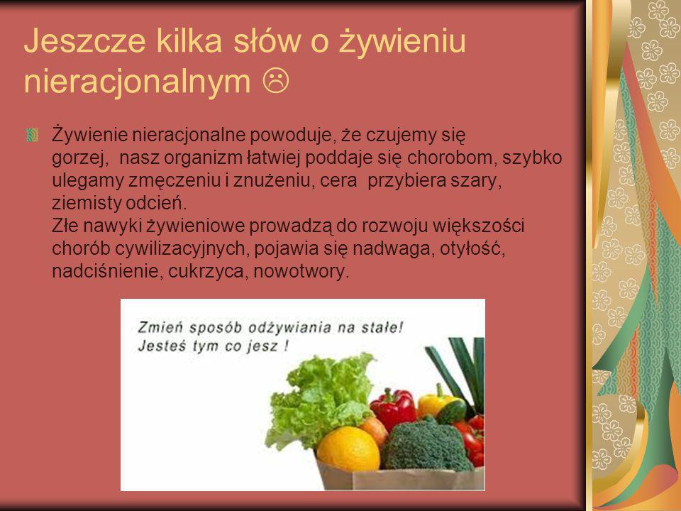 Jeszcze kilka słów o żywieniu nieracjonalnym  Żywienie nieracjonalne powoduje, że czujemy się gorzej, nasz organizm łatwiej poddaje się chorobom, szy
