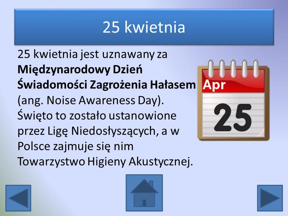 25 kwietnia 25 kwietnia jest uznawany za Międzynarodowy Dzień Świadomości Zagrożenia Hałasem (ang. Noise Awareness Day). Święto to zostało ustanowione