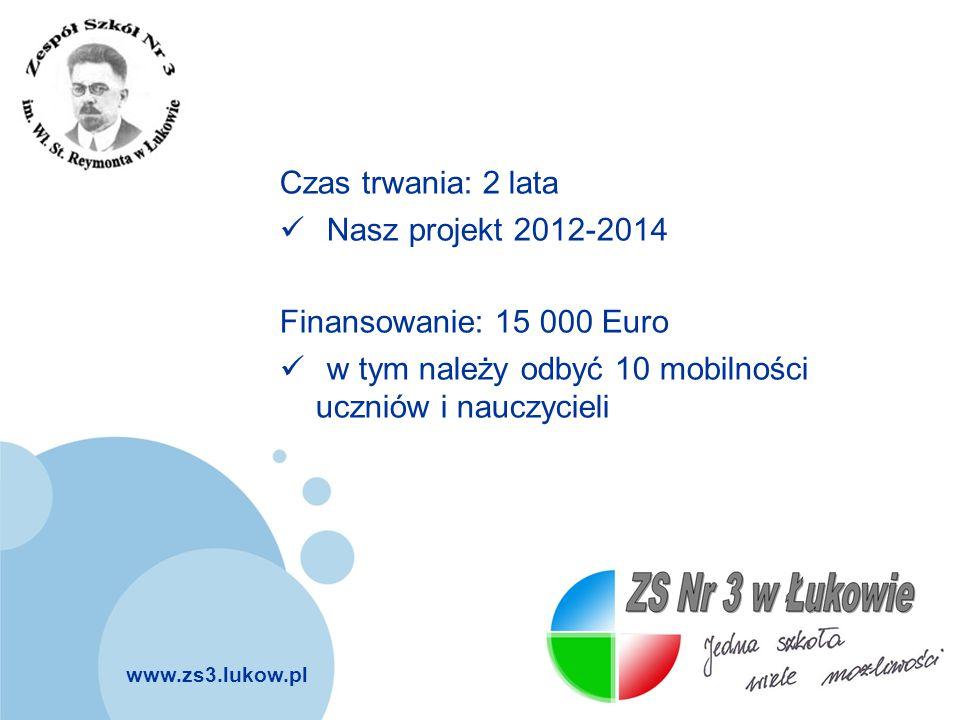 www.zs3.lukow.pl Company LOGO Czas trwania: 2 lata Nasz projekt 2012-2014 Finansowanie: 15 000 Euro w tym należy odbyć 10 mobilności uczniów i nauczyc