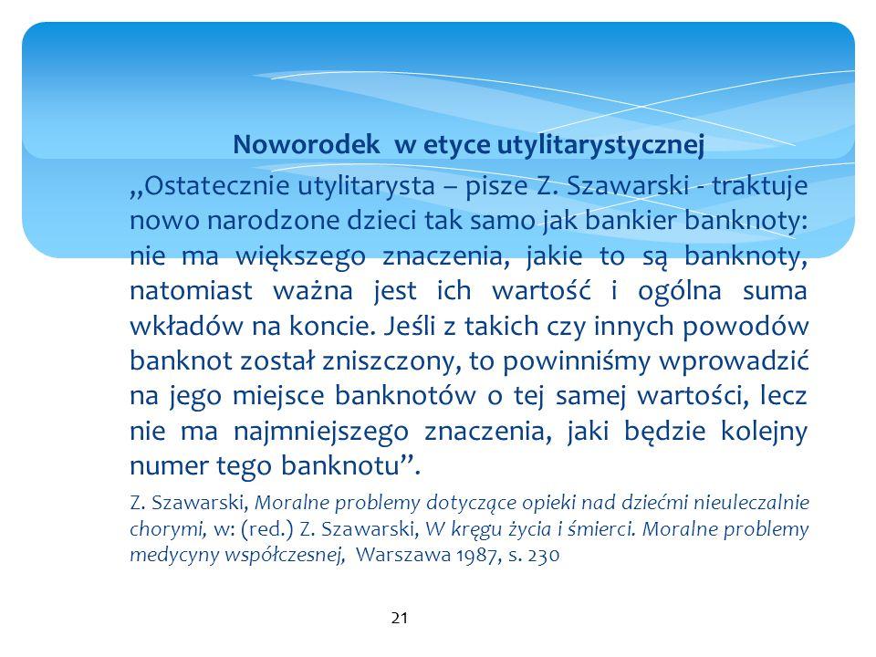 """Noworodek w etyce utylitarystycznej """"Ostatecznie utylitarysta – pisze Z. Szawarski - traktuje nowo narodzone dzieci tak samo jak bankier banknoty: nie"""