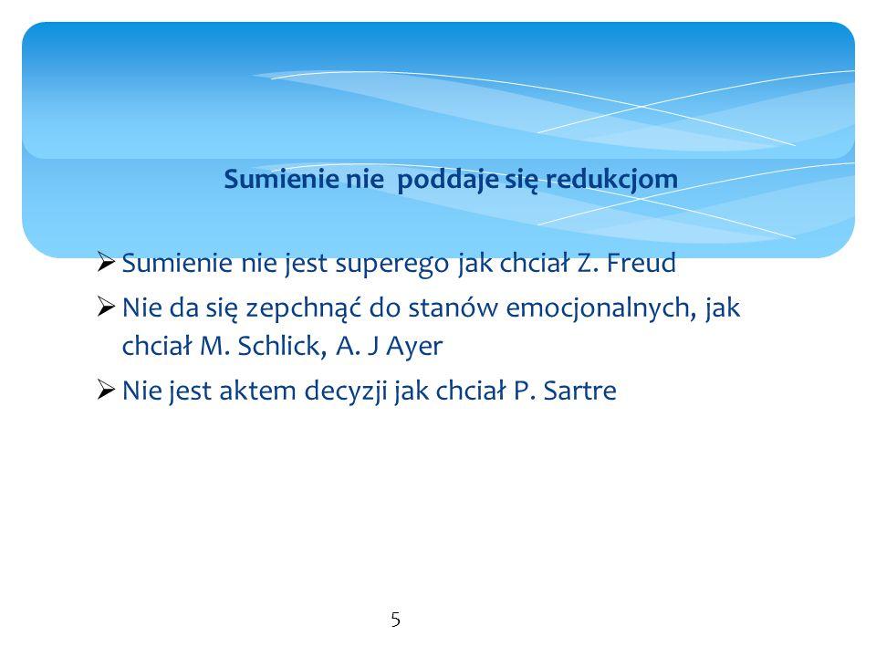 Sumienie nie poddaje się redukcjom  Sumienie nie jest superego jak chciał Z. Freud  Nie da się zepchnąć do stanów emocjonalnych, jak chciał M. Schli