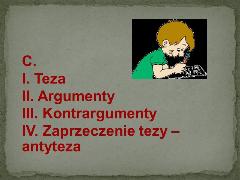 C. I. Teza II. Argumenty III. Kontrargumenty IV. Zaprzeczenie tezy – antyteza