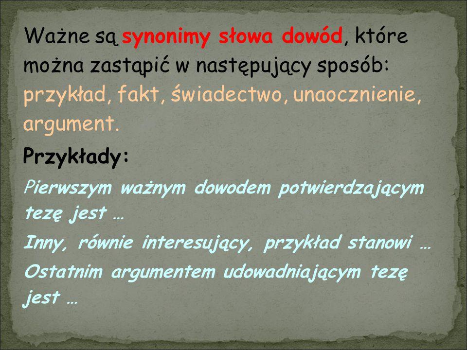 Ważne są synonimy słowa dowód, które można zastąpić w następujący sposób: przykład, fakt, świadectwo, unaocznienie, argument. Przykłady: Pierwszym waż