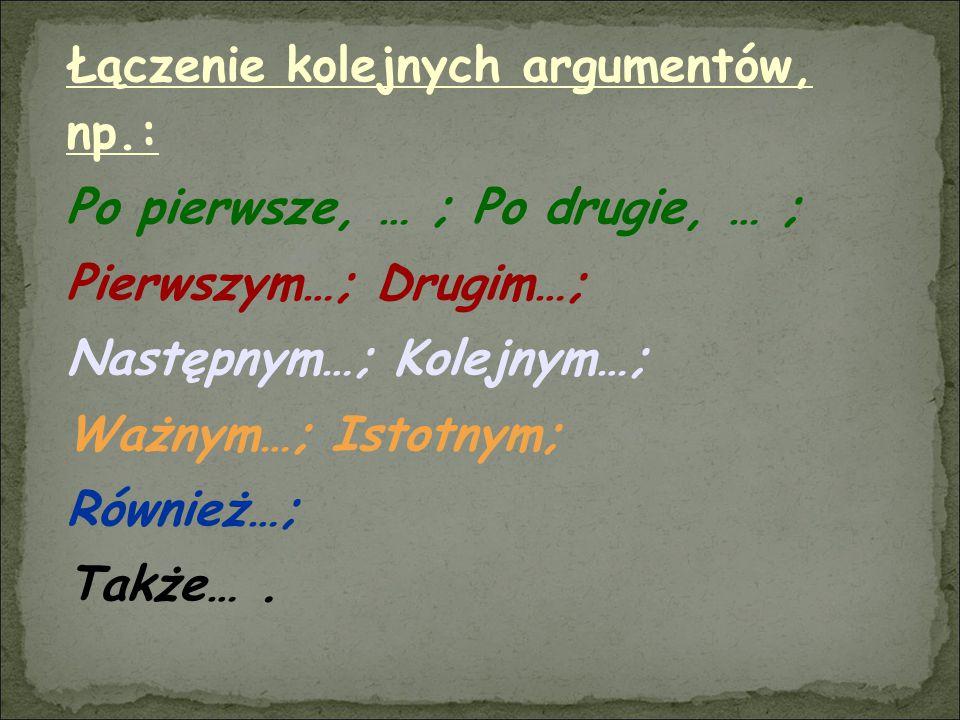 Łączenie kolejnych argumentów, np.: Po pierwsze, … ; Po drugie, … ; Pierwszym…; Drugim…; Następnym…; Kolejnym…; Ważnym…; Istotnym; Również…; Także….