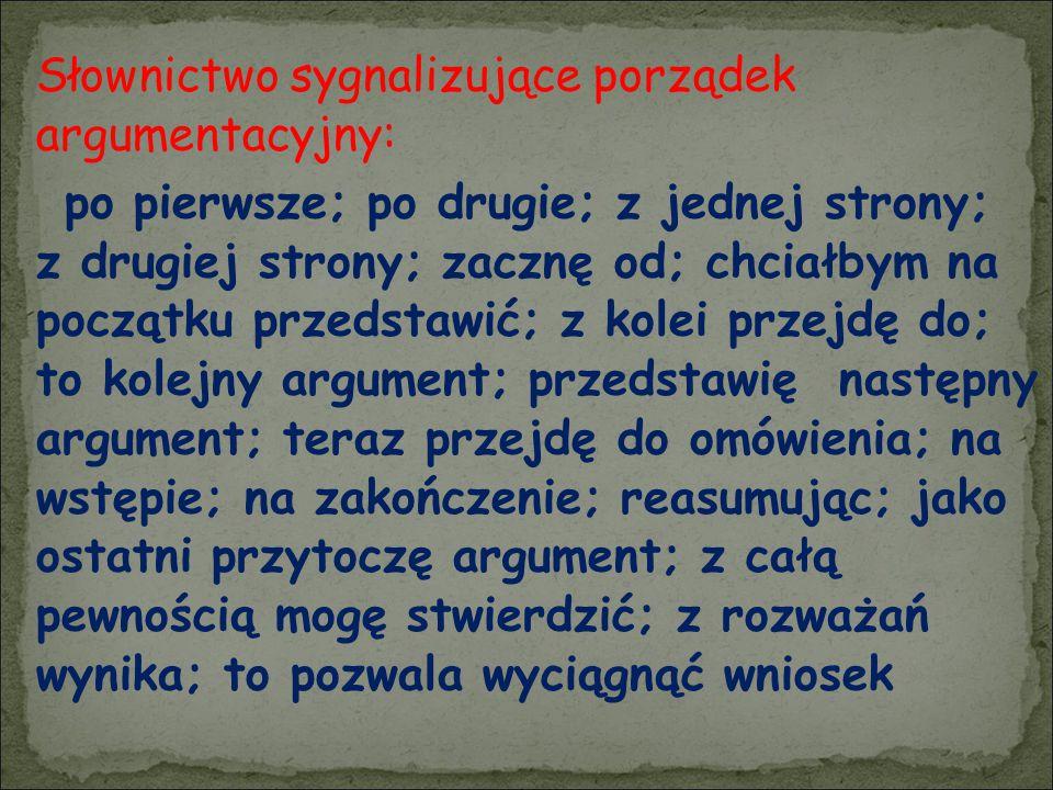 Słownictwo sygnalizujące porządek argumentacyjny: po pierwsze; po drugie; z jednej strony; z drugiej strony; zacznę od; chciałbym na początku przedsta