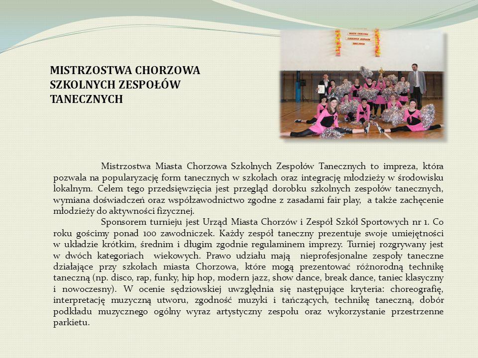MISTRZOSTWA CHORZOWA SZKOLNYCH ZESPOŁÓW TANECZNYCH Mistrzostwa Miasta Chorzowa Szkolnych Zespołów Tanecznych to impreza, która pozwala na popularyzację form tanecznych w szkołach oraz integrację młodzieży w środowisku lokalnym.