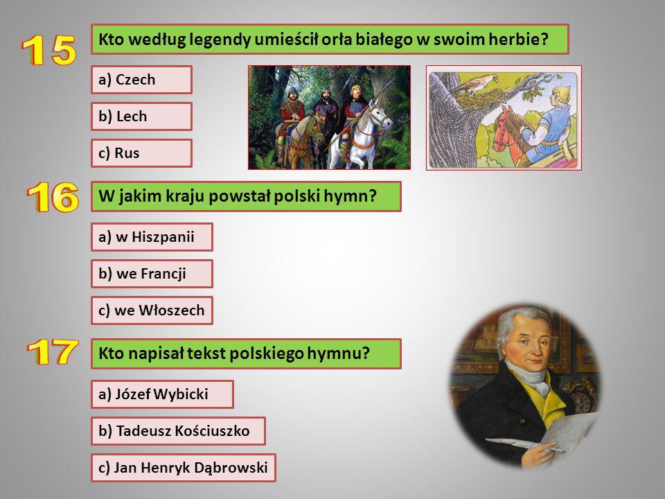 W jakim kraju powstał polski hymn? b) we Francji c) we Włoszech Kto według legendy umieścił orła białego w swoim herbie? a) w Hiszpanii a) Czech b) Le