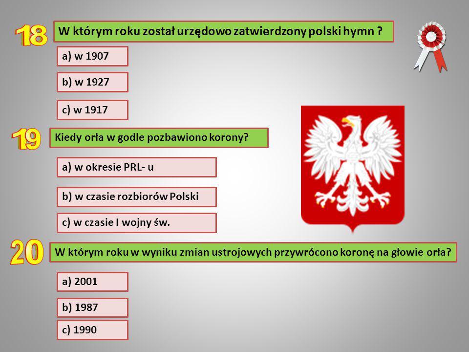 a) w 1907 W którym roku został urzędowo zatwierdzony polski hymn ? b) w 1927 c) w 1917 Kiedy orła w godle pozbawiono korony? c) w czasie I wojny św. b