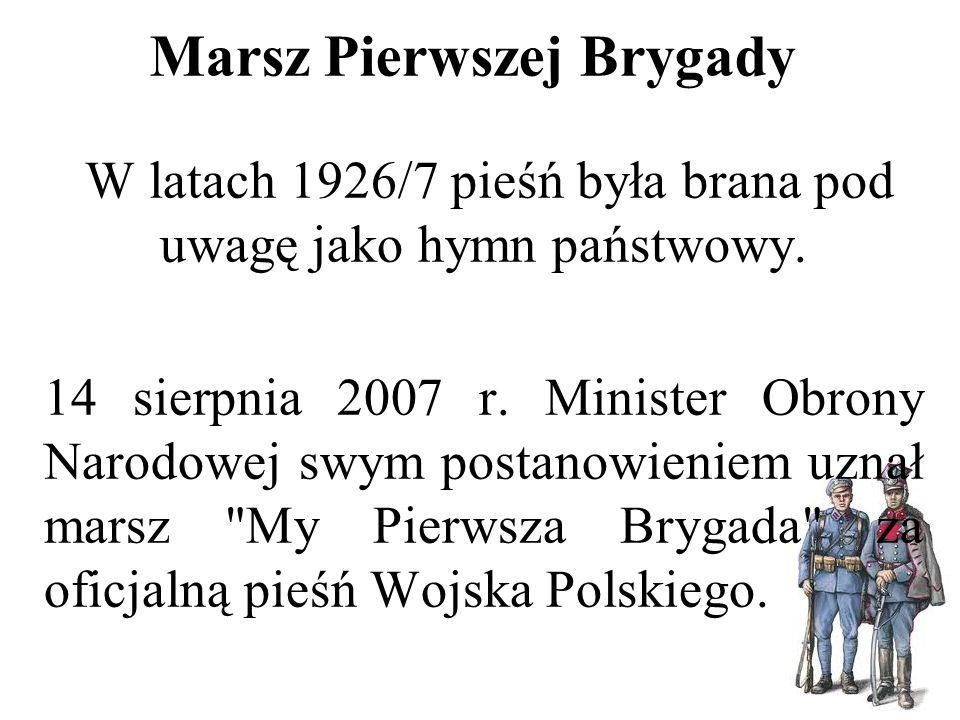 Marsz Pierwszej Brygady W latach 1926/7 pieśń była brana pod uwagę jako hymn państwowy. 14 sierpnia 2007 r. Minister Obrony Narodowej swym postanowien