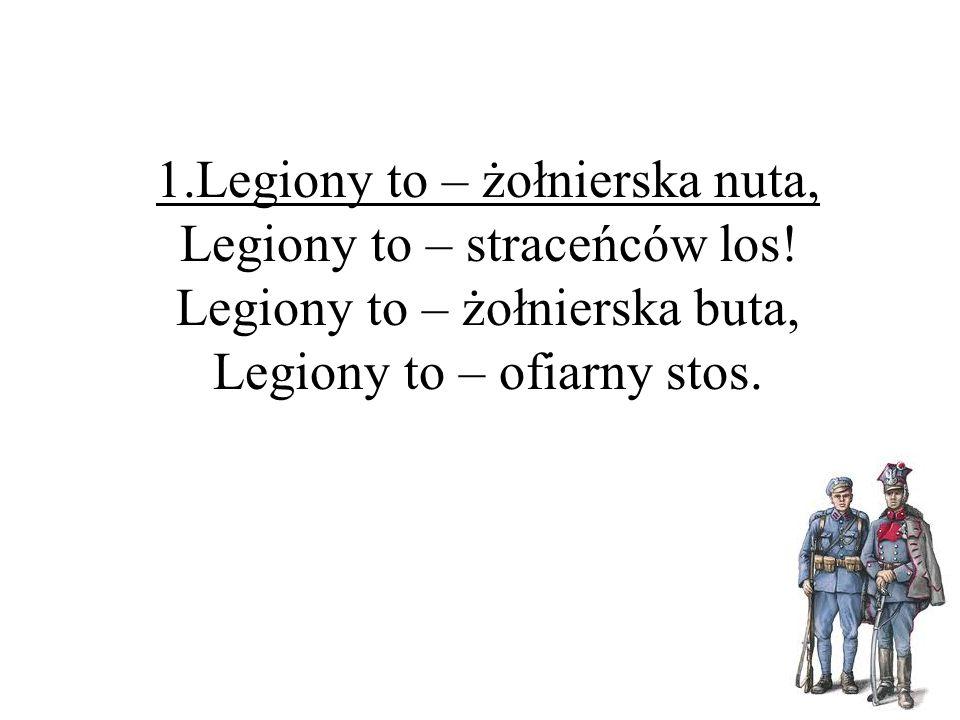 1.Legiony to – żołnierska nuta, Legiony to – straceńców los! Legiony to – żołnierska buta, Legiony to – ofiarny stos.