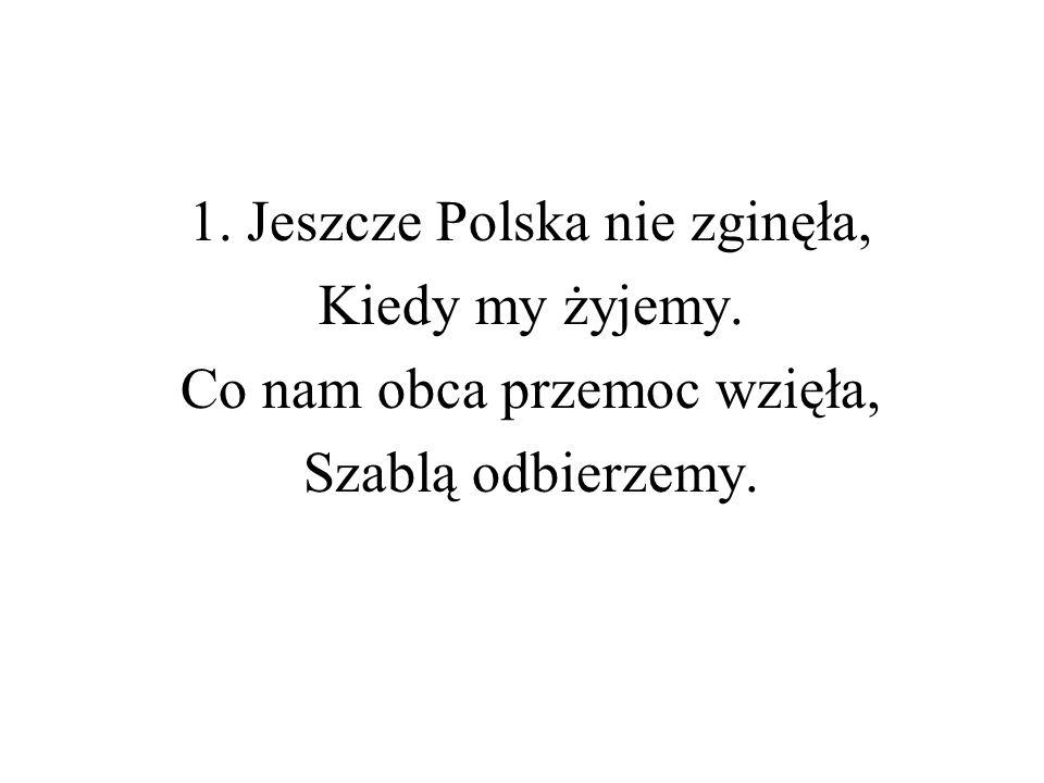 1. Jeszcze Polska nie zginęła, Kiedy my żyjemy. Co nam obca przemoc wzięła, Szablą odbierzemy.
