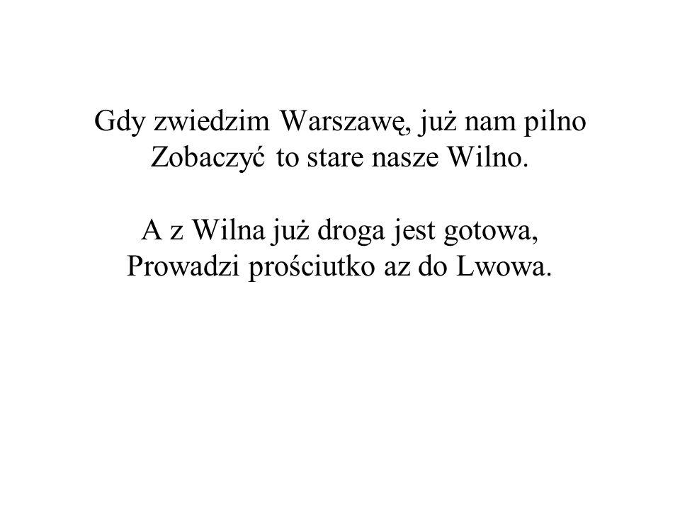 Gdy zwiedzim Warszawę, już nam pilno Zobaczyć to stare nasze Wilno. A z Wilna już droga jest gotowa, Prowadzi prościutko az do Lwowa.