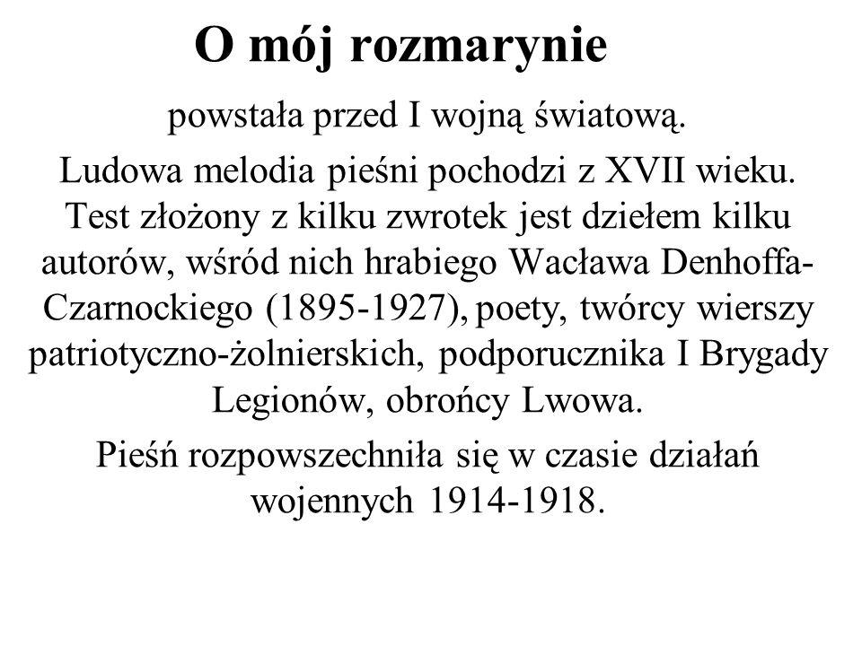 O mój rozmarynie powstała przed I wojną światową. Ludowa melodia pieśni pochodzi z XVII wieku. Test złożony z kilku zwrotek jest dziełem kilku autorów