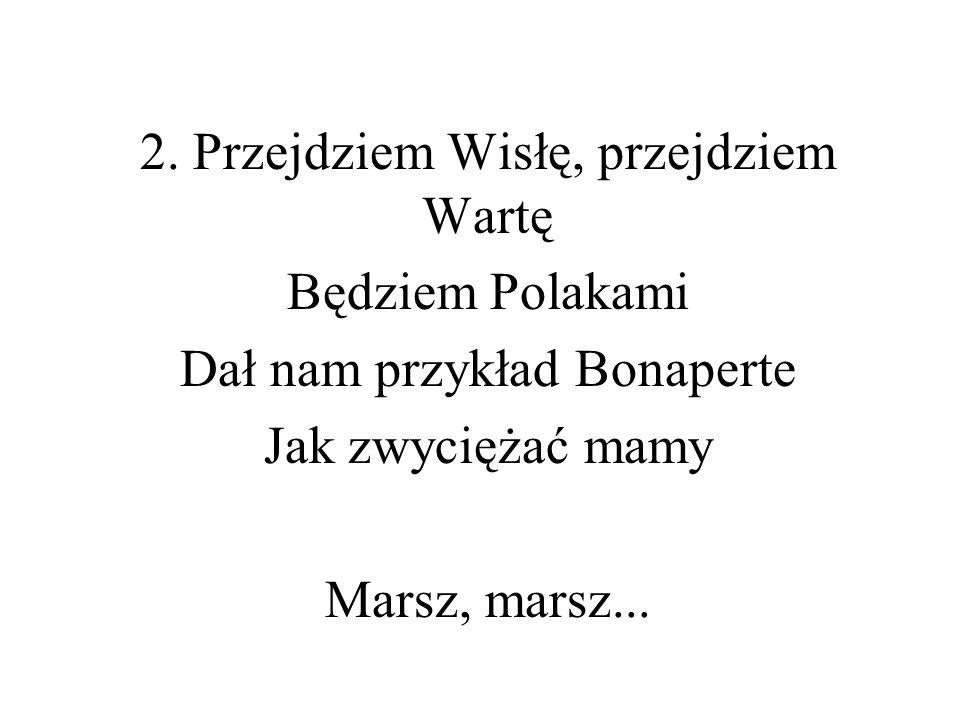 2. Przejdziem Wisłę, przejdziem Wartę Będziem Polakami Dał nam przykład Bonaperte Jak zwyciężać mamy Marsz, marsz...