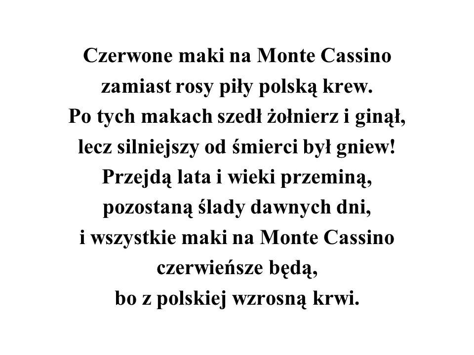 Czerwone maki na Monte Cassino zamiast rosy piły polską krew. Po tych makach szedł żołnierz i ginął, lecz silniejszy od śmierci był gniew! Przejdą lat