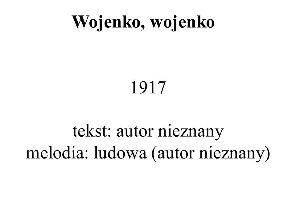 1917 tekst: autor nieznany melodia: ludowa (autor nieznany) Wojenko, wojenko