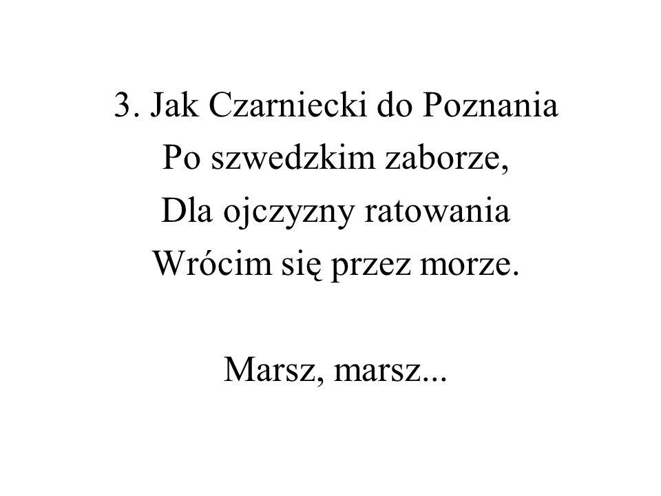 3. Jak Czarniecki do Poznania Po szwedzkim zaborze, Dla ojczyzny ratowania Wrócim się przez morze. Marsz, marsz...