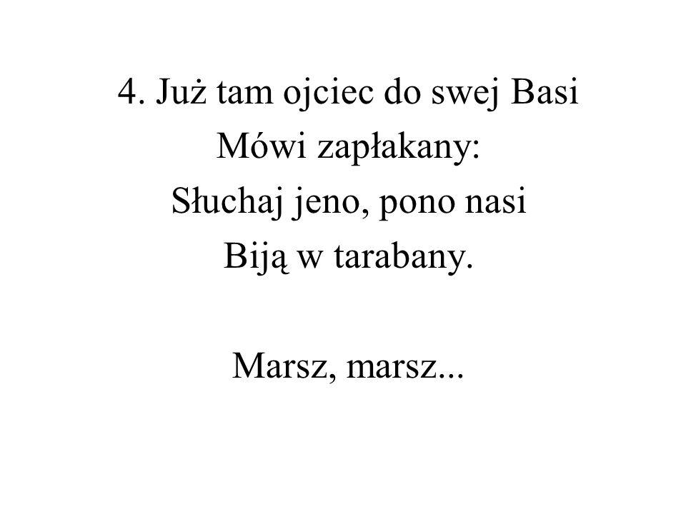 4. Już tam ojciec do swej Basi Mówi zapłakany: Słuchaj jeno, pono nasi Biją w tarabany. Marsz, marsz...