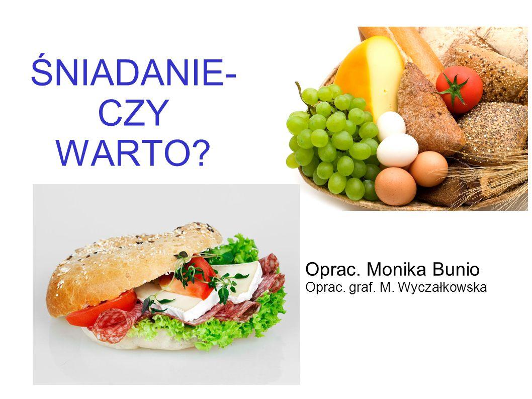 ŚNIADANIE- CZY WARTO? Oprac. Monika Bunio Oprac. graf. M. Wyczałkowska