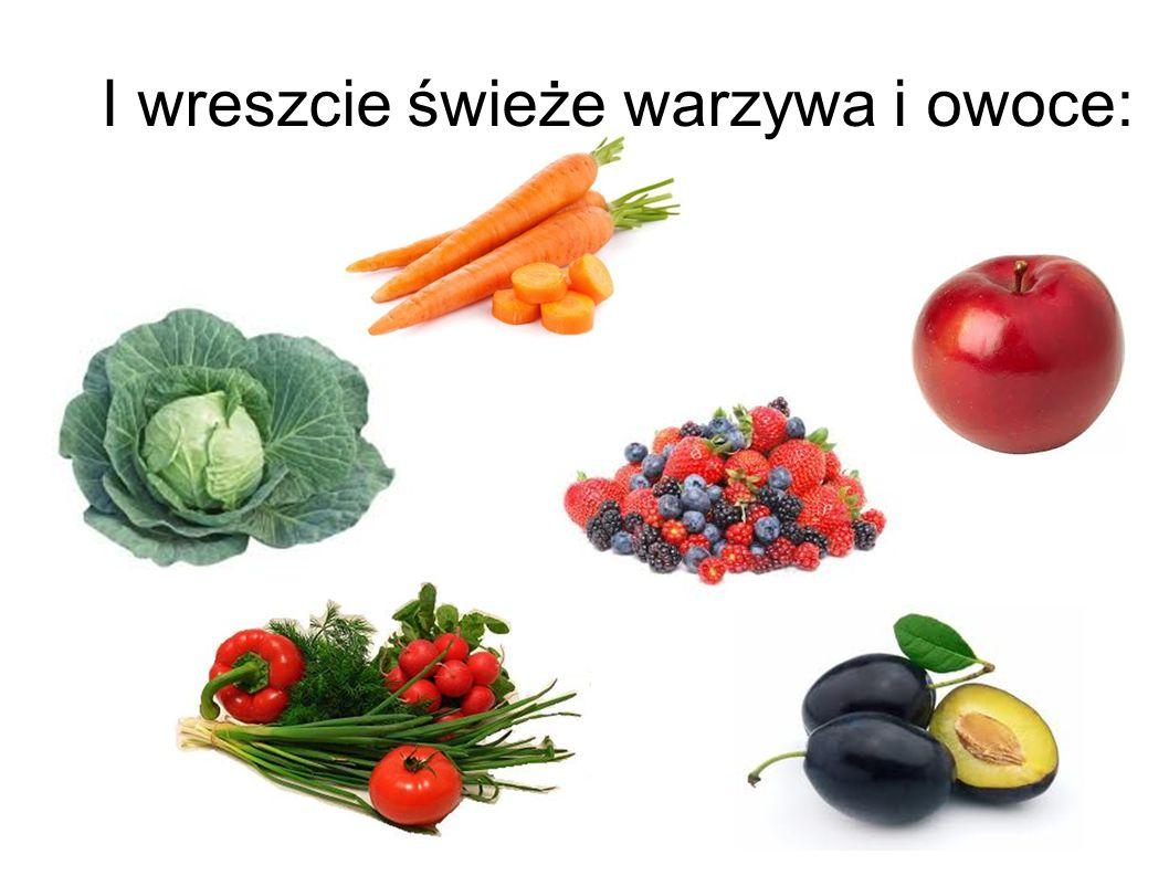 I wreszcie świeże warzywa i owoce: