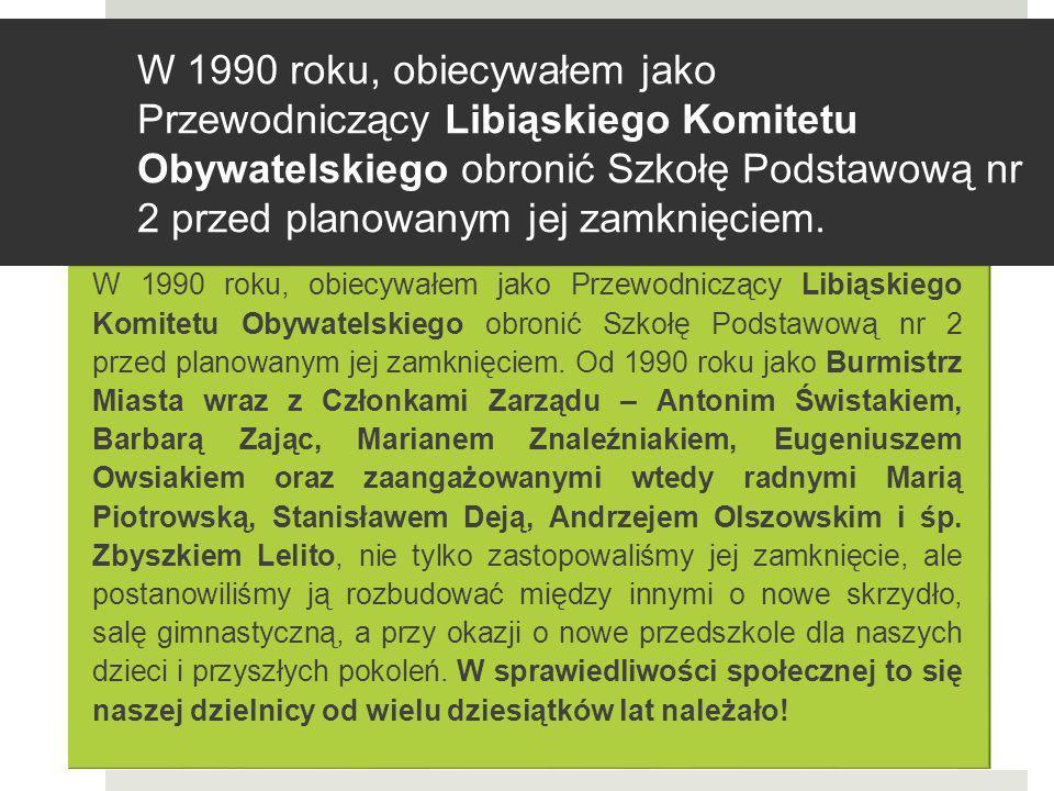 W 1990 roku, obiecywałem jako Przewodniczący Libiąskiego Komitetu Obywatelskiego obronić Szkołę Podstawową nr 2 przed planowanym jej zamknięciem. W 19