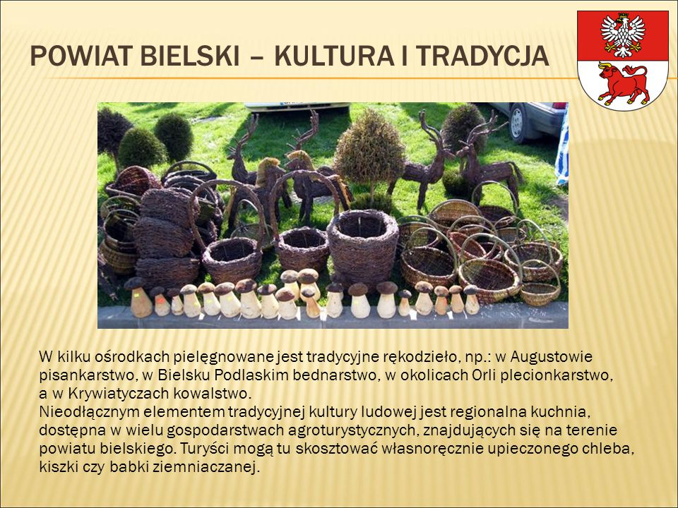 POWIAT BIELSKI – KULTURA I TRADYCJA W kilku ośrodkach pielęgnowane jest tradycyjne rękodzieło, np.: w Augustowie pisankarstwo, w Bielsku Podlaskim bed