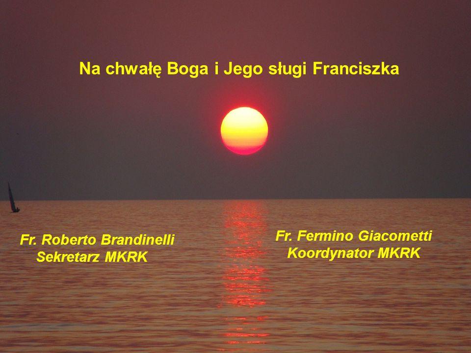 Na chwałę Boga i Jego sługi Franciszka Fr. Fermino Giacometti Koordynator MKRK Fr.