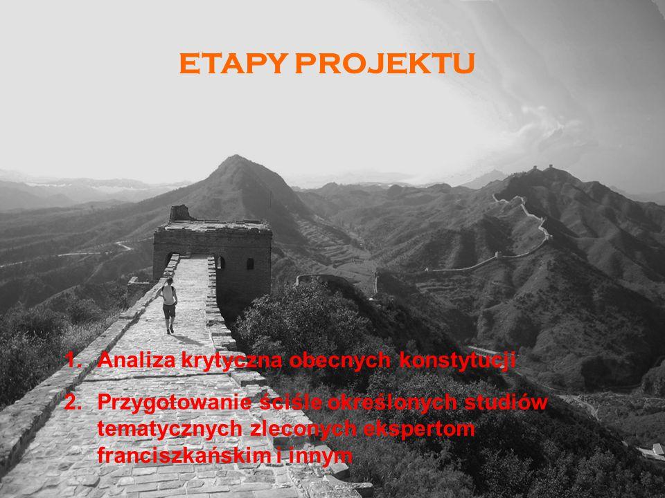 ETAPY PROJEKTU 1.Analiza krytyczna obecnych konstytucji 2.Przygotowanie ściśle określonych studiów tematycznych zleconych ekspertom franciszkańskim i innym