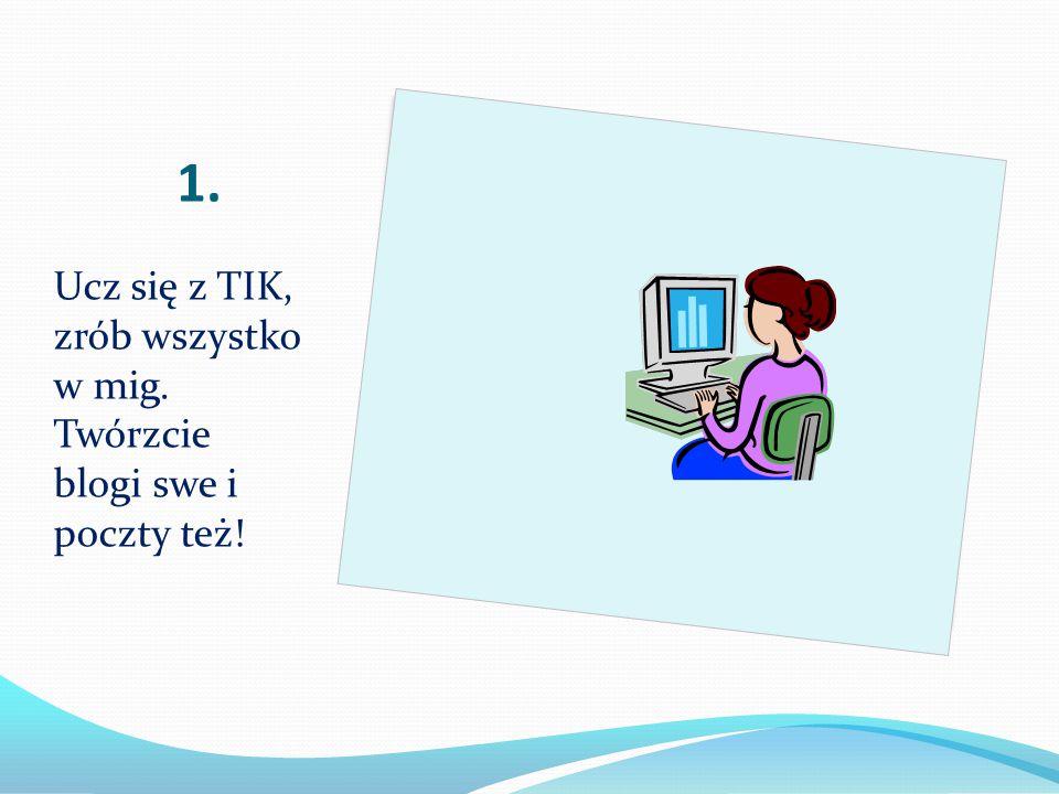 1. Ucz się z TIK, zrób wszystko w mig. Twórzcie blogi swe i poczty też!