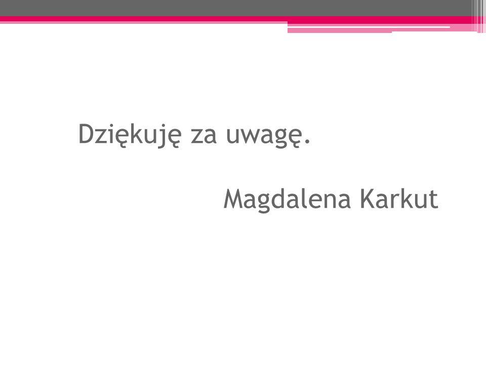 Dziękuję za uwagę. Magdalena Karkut