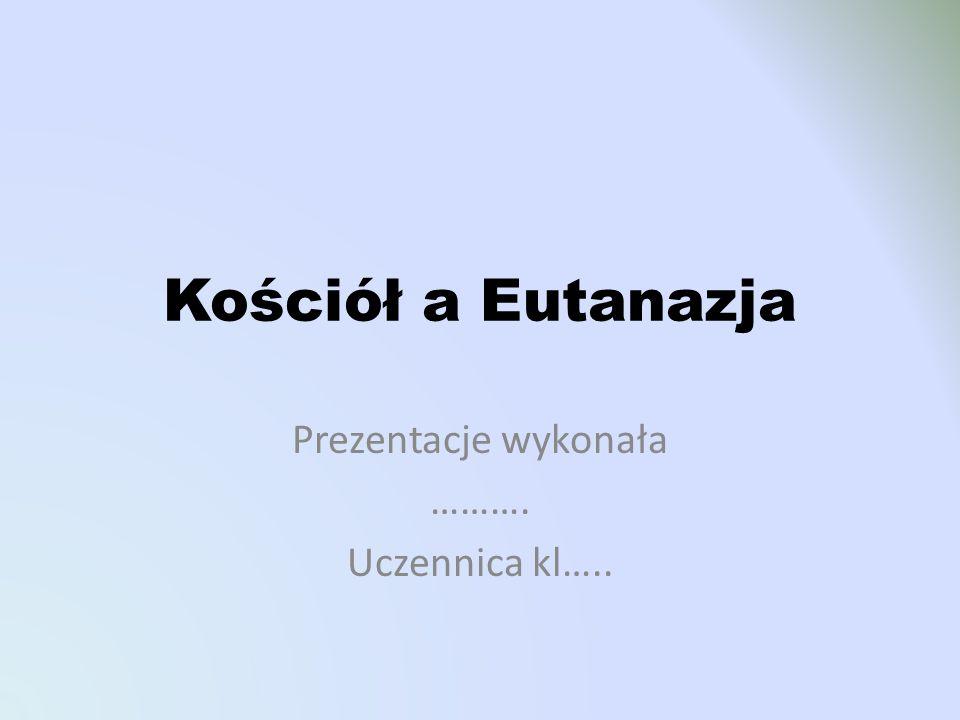 Kościół a Eutanazja Prezentacje wykonała ………. Uczennica kl…..