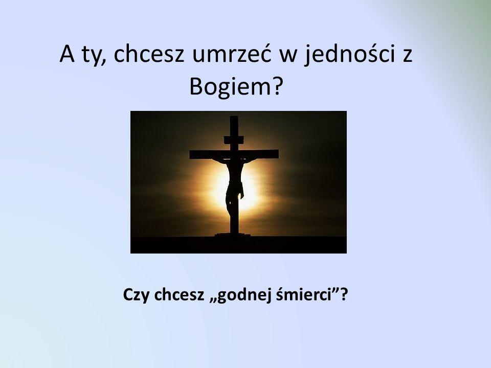 """A ty, chcesz umrzeć w jedności z Bogiem? Czy chcesz """"godnej śmierci""""?"""
