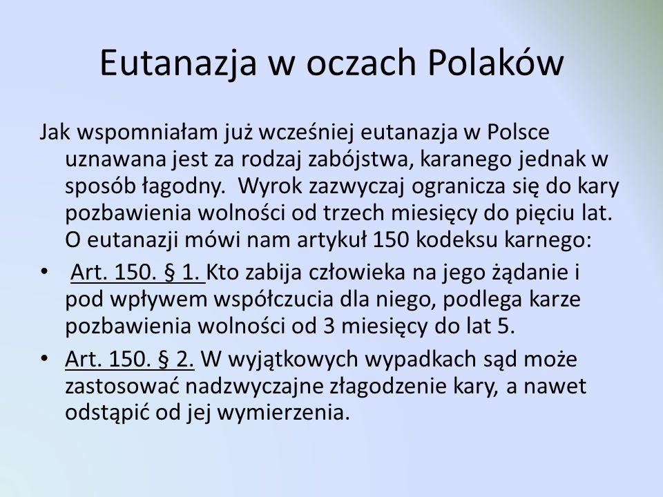Eutanazja w oczach Polaków Jak wspomniałam już wcześniej eutanazja w Polsce uznawana jest za rodzaj zabójstwa, karanego jednak w sposób łagodny. Wyrok