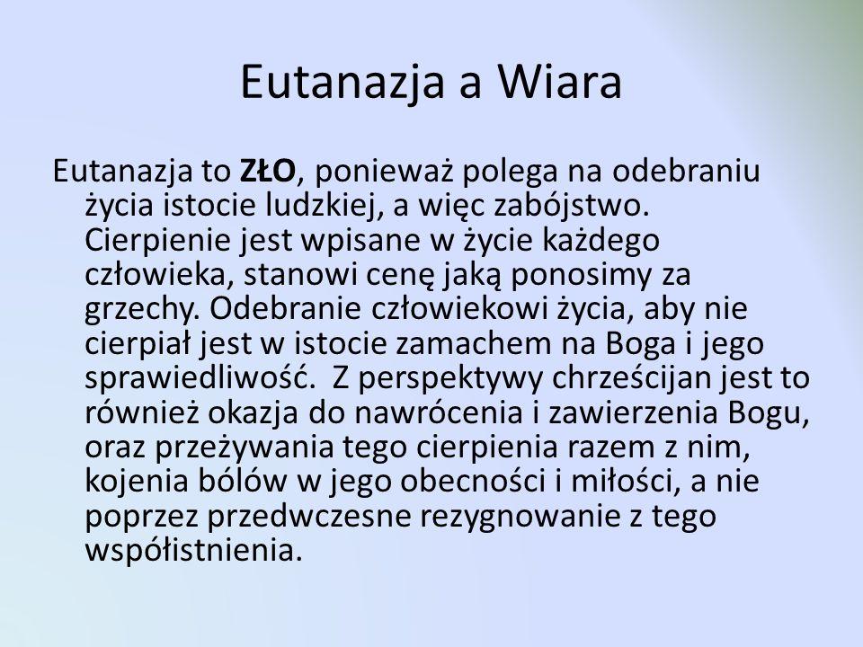 Eutanazja a Wiara Eutanazja to ZŁO, ponieważ polega na odebraniu życia istocie ludzkiej, a więc zabójstwo. Cierpienie jest wpisane w życie każdego czł