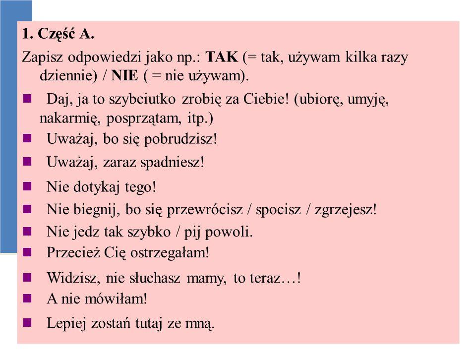 1. Część A. Zapisz odpowiedzi jako np.: TAK (= tak, używam kilka razy dziennie) / NIE ( = nie używam).  Daj, ja to szybciutko zrobię za Ciebie! (ubio