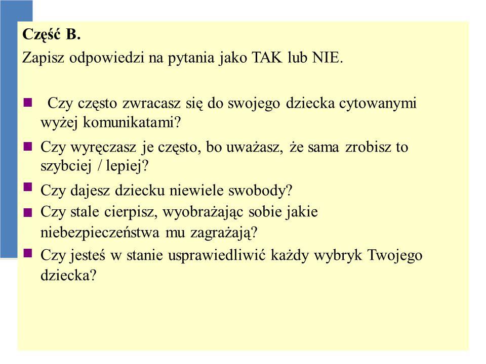 Część B. Zapisz odpowiedzi na pytania jako TAK lub NIE.  Czy często zwracasz się do swojego dziecka cytowanymi wyżej komunikatami? Czy wyręczasz je c