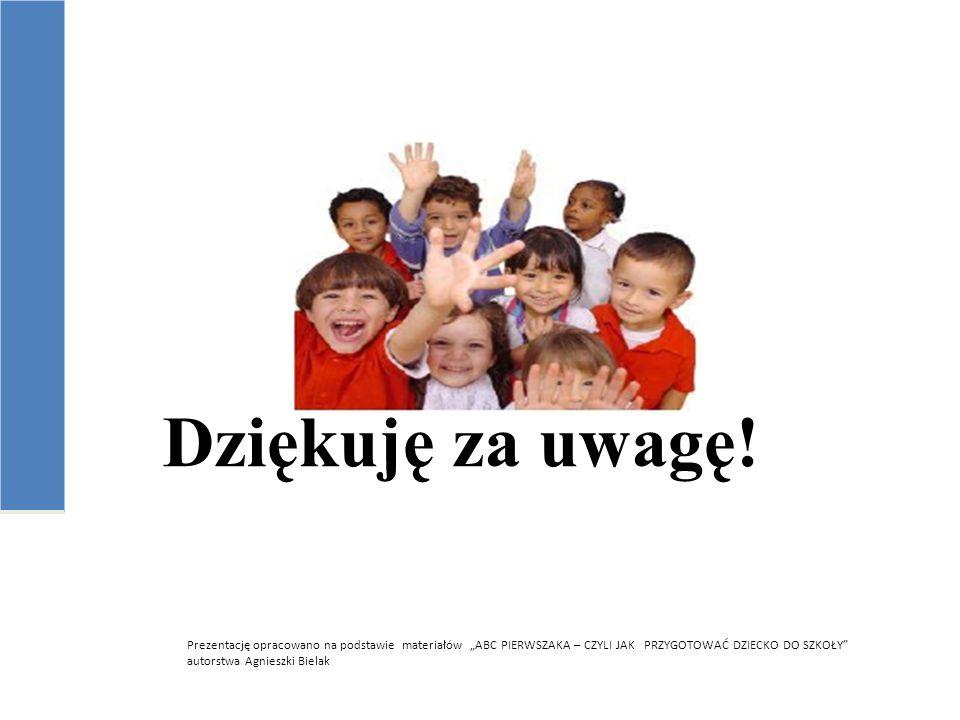 """Dziękuję za uwagę! Prezentację opracowano na podstawie materiałów """"ABC PIERWSZAKA – CZYLI JAK PRZYGOTOWAĆ DZIECKO DO SZKOŁY"""" autorstwa Agnieszki Biela"""