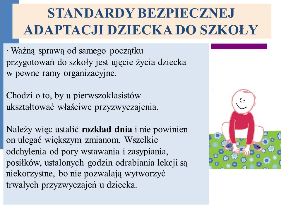 STANDARDY BEZPIECZNEJ ADAPTACJI DZIECKA DO SZKOŁY · Ważną sprawą od samego początku przygotowań do szkoły jest ujęcie życia dziecka w pewne ramy organizacyjne.