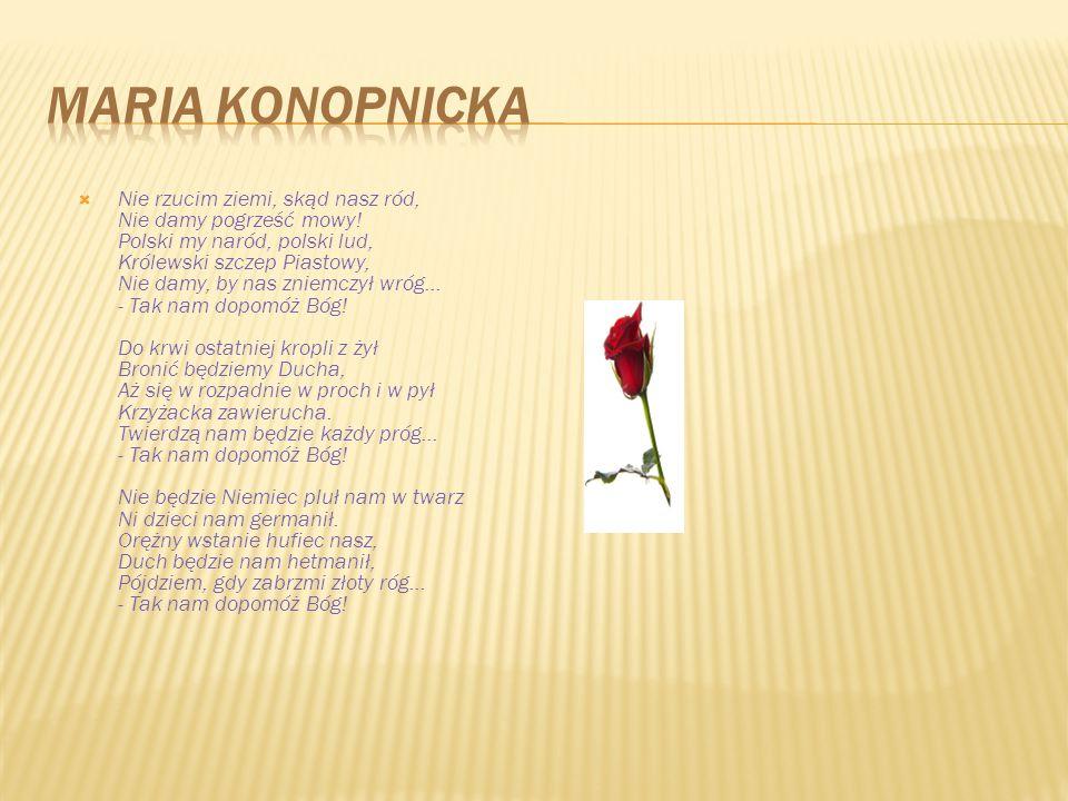 Nie rzucim ziemi, skąd nasz ród, Nie damy pogrześć mowy! Polski my naród, polski lud, Królewski szczep Piastowy, Nie damy, by nas zniemczył wróg...