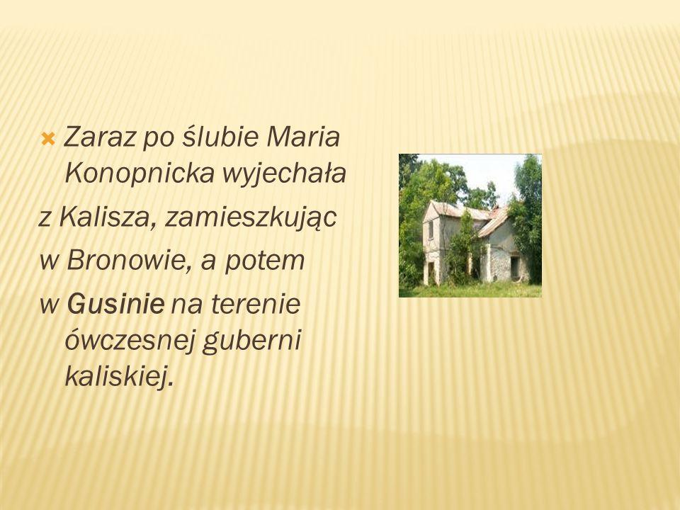  Zaraz po ślubie Maria Konopnicka wyjechała z Kalisza, zamieszkując w Bronowie, a potem w Gusinie na terenie ówczesnej guberni kaliskiej.