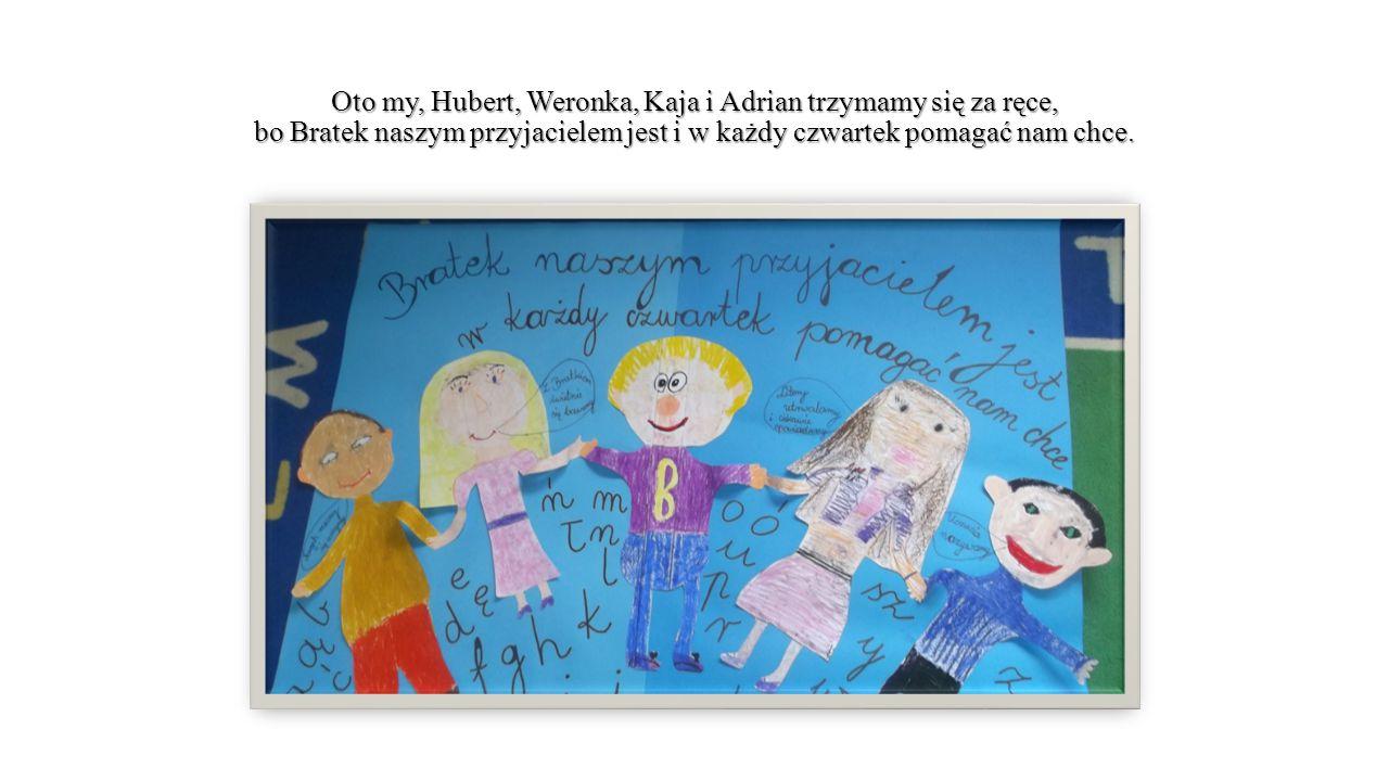 Oto my, Hubert, Weronka, Kaja i Adrian trzymamy się za ręce, bo Bratek naszym przyjacielem jest i w każdy czwartek pomagać nam chce.