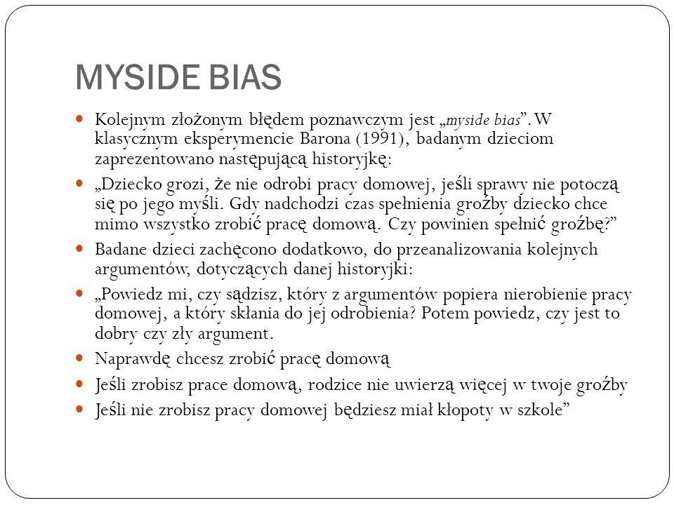 """MYSIDE BIAS Kolejnym zło ż onym bł ę dem poznawczym jest """"myside bias"""". W klasycznym eksperymencie Barona (1991), badanym dzieciom zaprezentowano nast"""