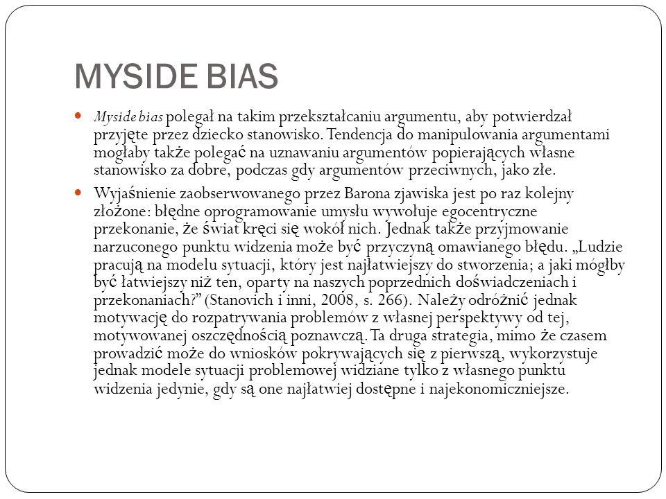 MYSIDE BIAS Myside bias polegał na takim przekształcaniu argumentu, aby potwierdzał przyj ę te przez dziecko stanowisko. Tendencja do manipulowania ar