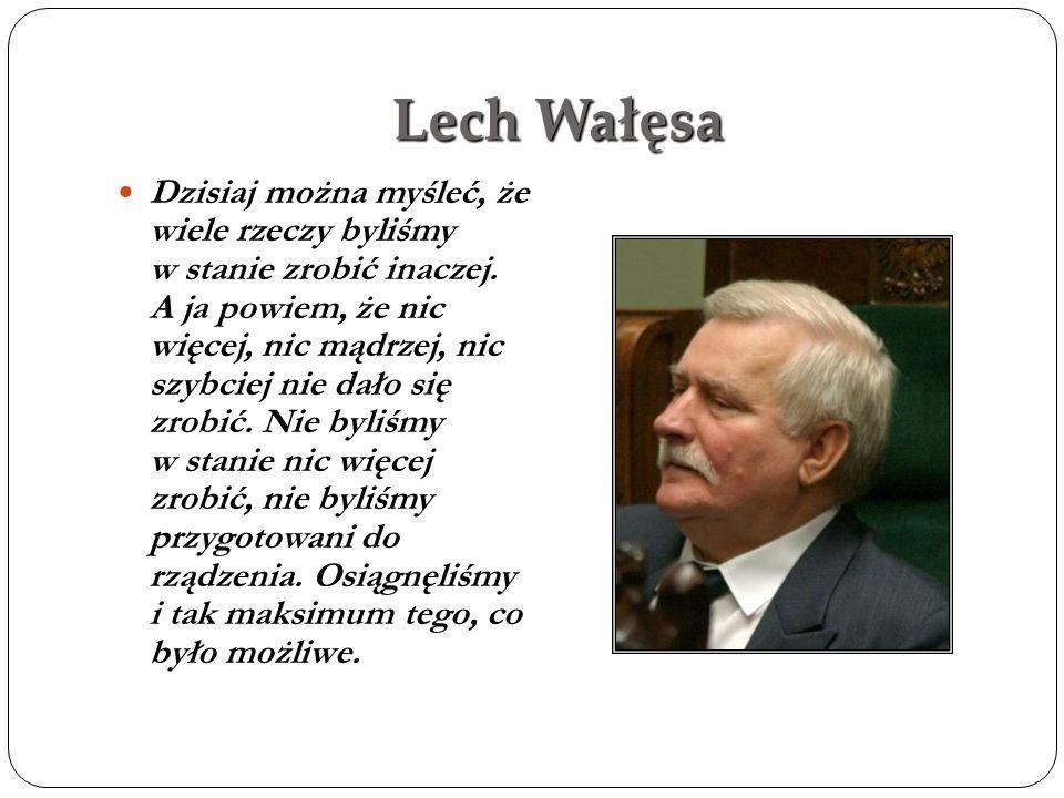 Lech Wałęsa Dzisiaj można myśleć, że wiele rzeczy byliśmy w stanie zrobić inaczej. A ja powiem, że nic więcej, nic mądrzej, nic szybciej nie dało się