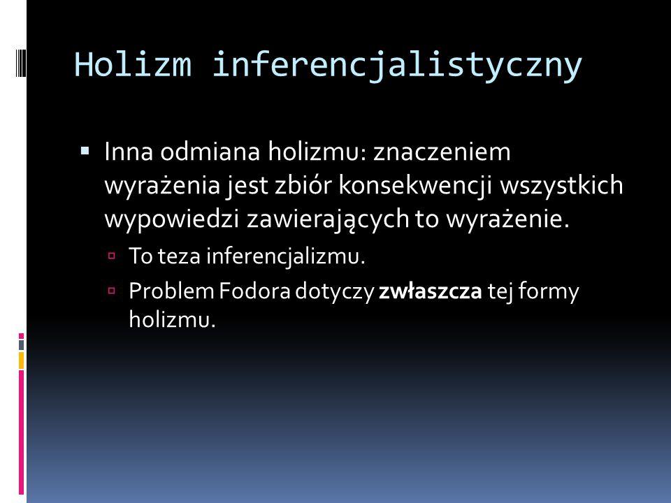 Holizm inferencjalistyczny  Inna odmiana holizmu: znaczeniem wyrażenia jest zbiór konsekwencji wszystkich wypowiedzi zawierających to wyrażenie.