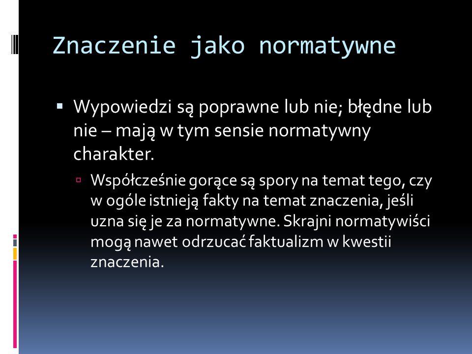 Znaczenie jako normatywne  Wypowiedzi są poprawne lub nie; błędne lub nie – mają w tym sensie normatywny charakter.