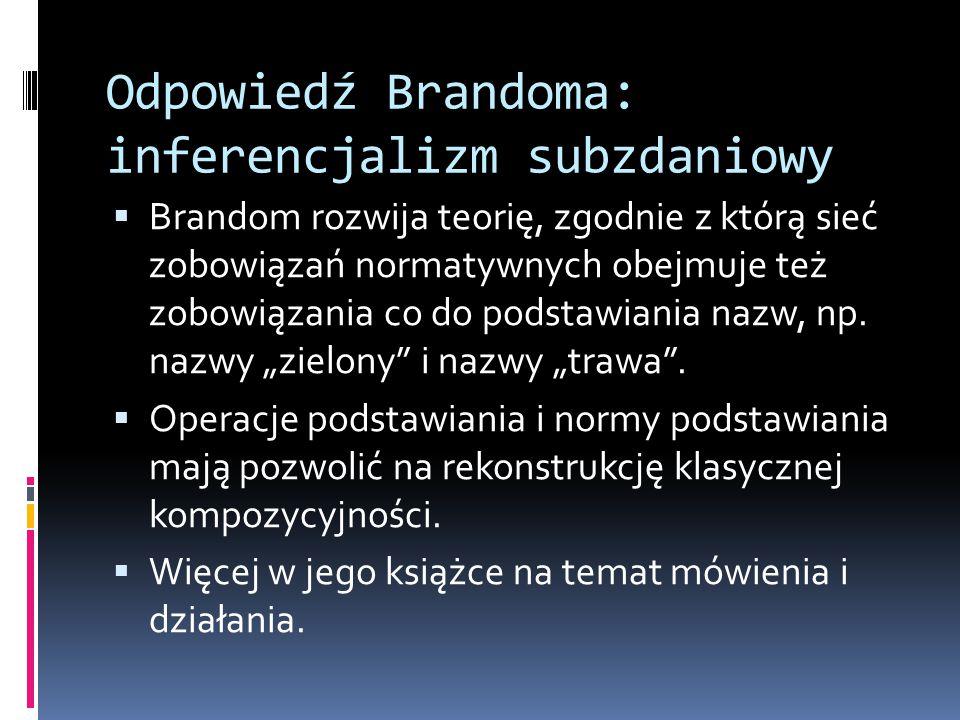 Odpowiedź Brandoma: inferencjalizm subzdaniowy  Brandom rozwija teorię, zgodnie z którą sieć zobowiązań normatywnych obejmuje też zobowiązania co do podstawiania nazw, np.